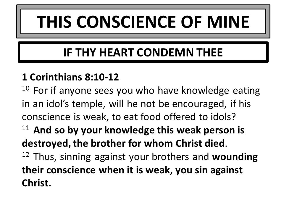 THIS CONSCIENCE OF MINE 1 Corinthians 8:10-12 10 For if anyone sees you who have knowledge eating in an idol's temple, will he not be encouraged, if h