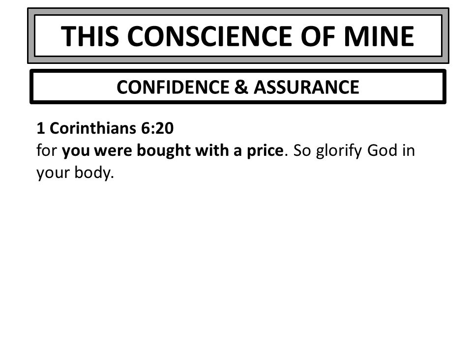 THIS CONSCIENCE OF MINE 1 Corinthians 6:20 for you were bought with a price. So glorify God in your body. CONFIDENCE & ASSURANCE