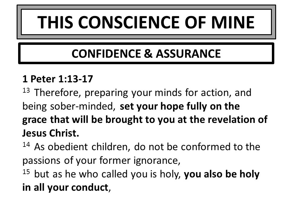 THIS CONSCIENCE OF MINE 1 Peter 1:13-17 13 Therefore, preparing your minds for action, and being sober-minded, set your hope fully on the grace that will be brought to you at the revelation of Jesus Christ.