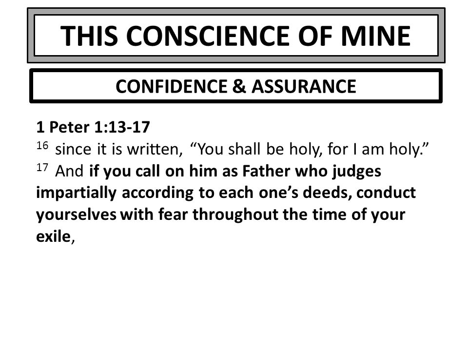 THIS CONSCIENCE OF MINE 1 Peter 1:13-17 16 since it is written, You shall be holy, for I am holy. 17 And if you call on him as Father who judges impartially according to each one's deeds, conduct yourselves with fear throughout the time of your exile, CONFIDENCE & ASSURANCE