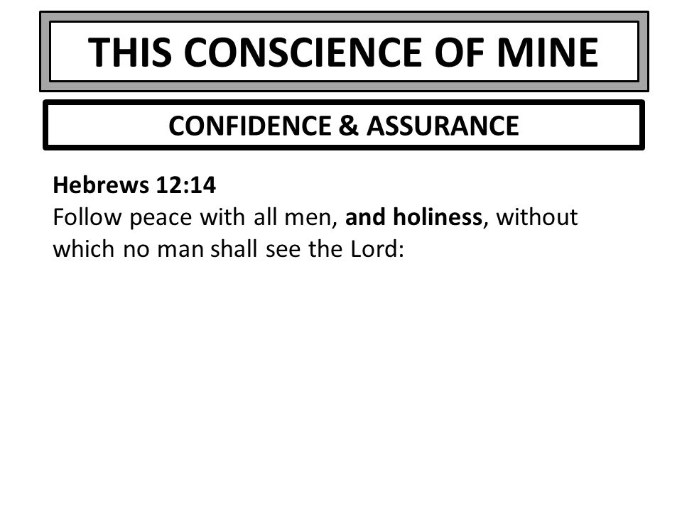 THIS CONSCIENCE OF MINE Hebrews 12:14 Follow peace with all men, and holiness, without which no man shall see the Lord: CONFIDENCE & ASSURANCE
