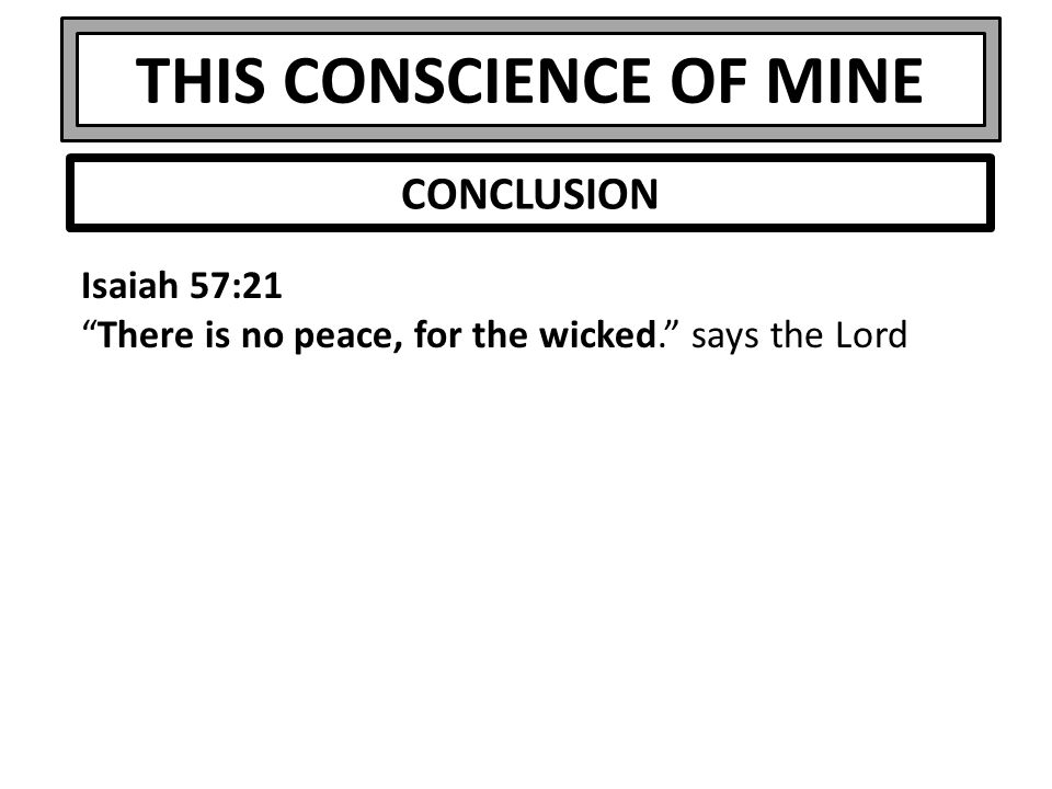 THIS CONSCIENCE OF MINE Isaiah 57:21 There is no peace, for the wicked. says the Lord CONCLUSION