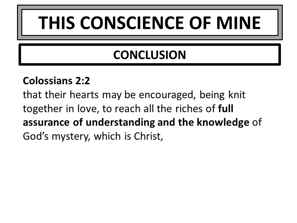 THIS CONSCIENCE OF MINE Colossians 2:2 that their hearts may be encouraged, being knit together in love, to reach all the riches of full assurance of