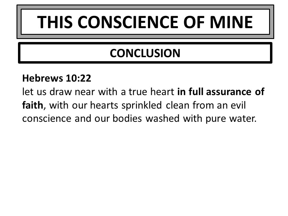 THIS CONSCIENCE OF MINE Hebrews 10:22 let us draw near with a true heart in full assurance of faith, with our hearts sprinkled clean from an evil conscience and our bodies washed with pure water.