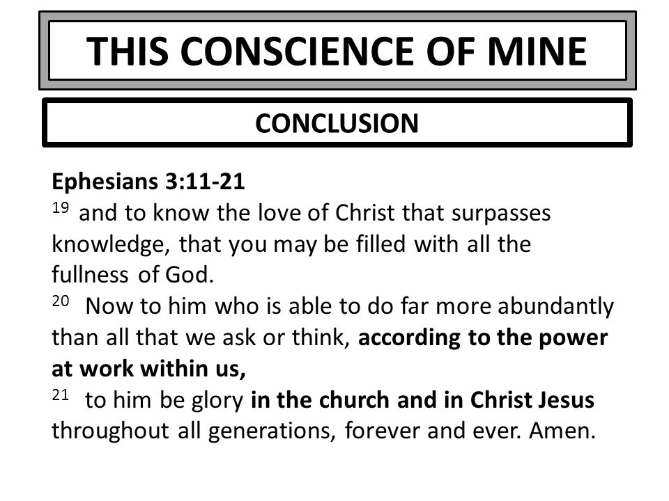 THIS CONSCIENCE OF MINE Ephesians 3:11-21 19 and to know the love of Christ that surpasses knowledge, that you may be filled with all the fullness of