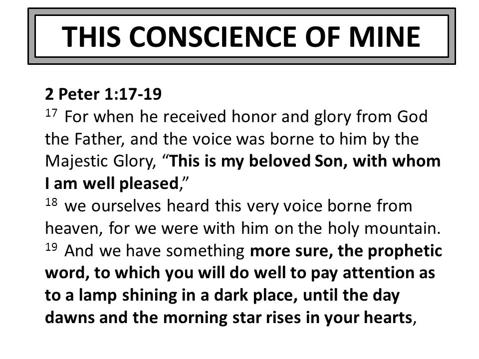 THIS CONSCIENCE OF MINE 2 Peter 1:17-19 17 For when he received honor and glory from God the Father, and the voice was borne to him by the Majestic Gl
