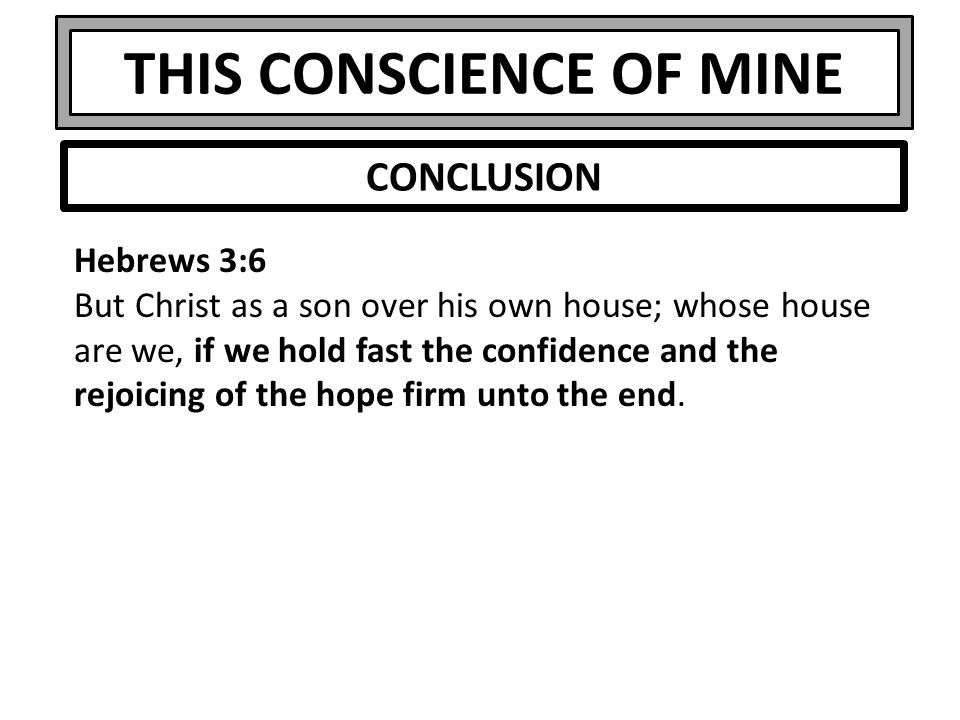 THIS CONSCIENCE OF MINE Hebrews 3:6 But Christ as a son over his own house; whose house are we, if we hold fast the confidence and the rejoicing of th