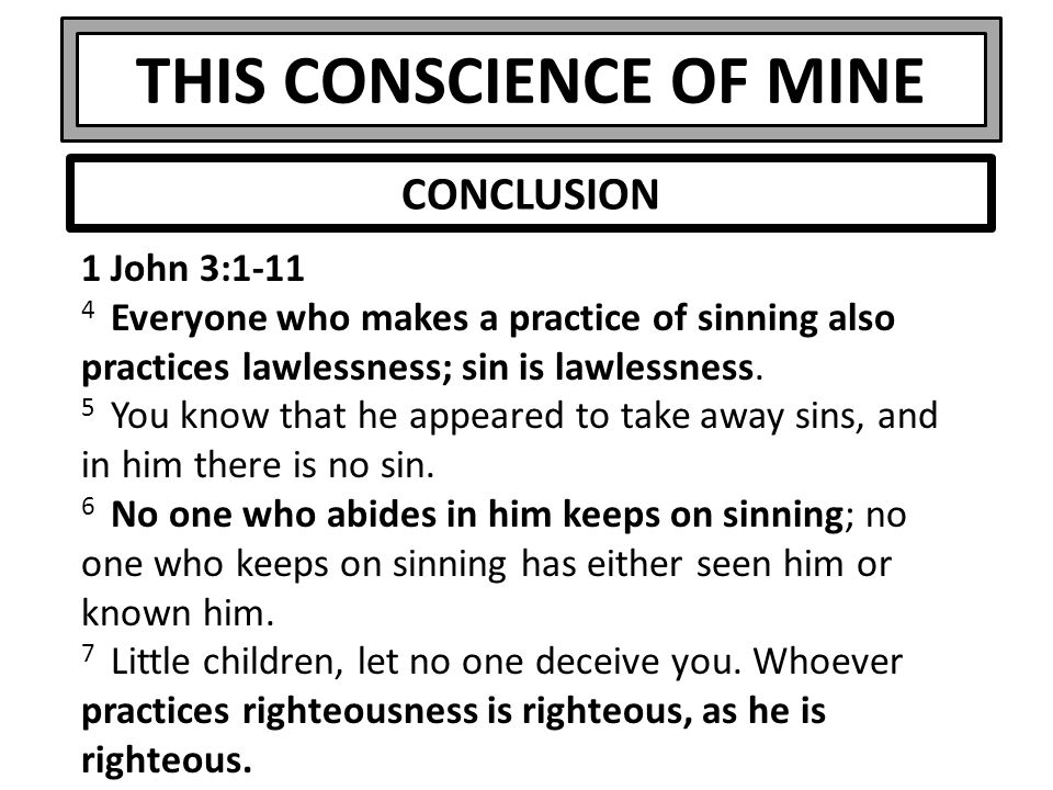THIS CONSCIENCE OF MINE 1 John 3:1-11 4 Everyone who makes a practice of sinning also practices lawlessness; sin is lawlessness.