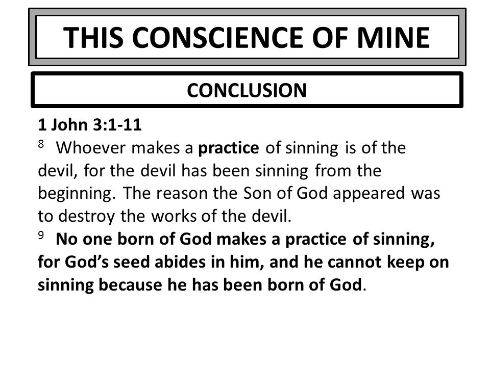 THIS CONSCIENCE OF MINE 1 John 3:1-11 8 Whoever makes a practice of sinning is of the devil, for the devil has been sinning from the beginning. The re