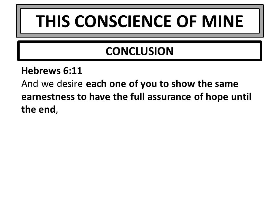 THIS CONSCIENCE OF MINE Hebrews 6:11 And we desire each one of you to show the same earnestness to have the full assurance of hope until the end, CONC