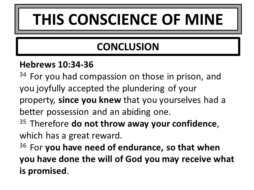 THIS CONSCIENCE OF MINE Hebrews 10:34-36 34 For you had compassion on those in prison, and you joyfully accepted the plundering of your property, sinc