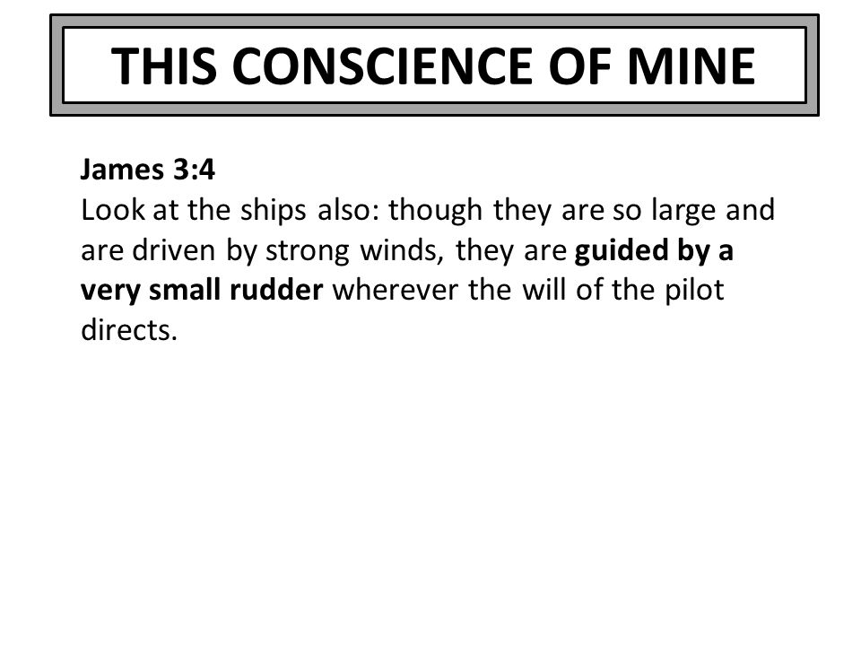 THIS CONSCIENCE OF MINE James 3:4 Look at the ships also: though they are so large and are driven by strong winds, they are guided by a very small rud