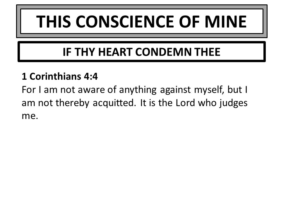 THIS CONSCIENCE OF MINE 1 Corinthians 4:4 For I am not aware of anything against myself, but I am not thereby acquitted.