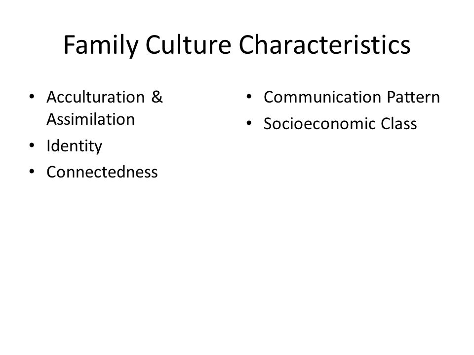 Family Culture Characteristics Acculturation & Assimilation Identity Connectedness Communication Pattern Socioeconomic Class