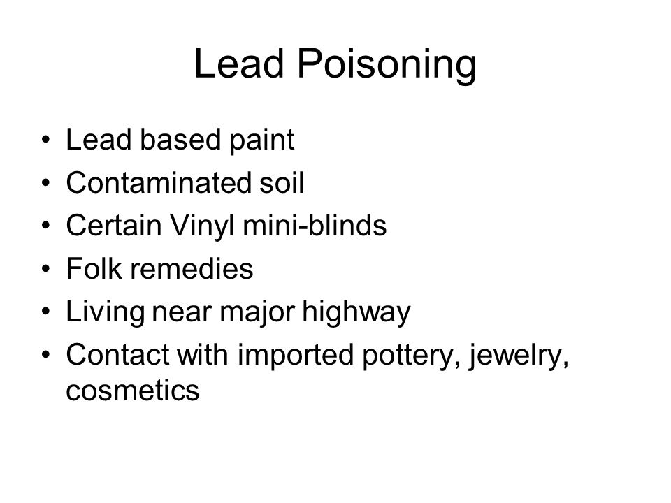 Lead Poisoning Lead based paint Contaminated soil Certain Vinyl mini-blinds Folk remedies Living near major highway Contact with imported pottery, jewelry, cosmetics