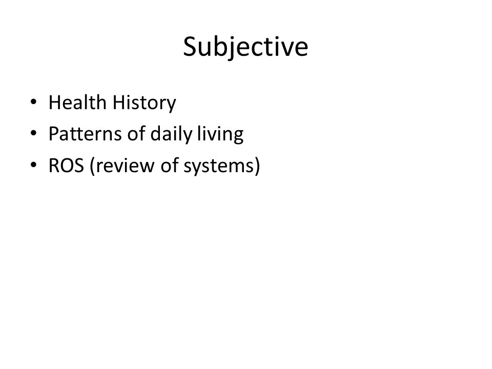 Subjective Health History Patterns of daily living ROS (review of systems)