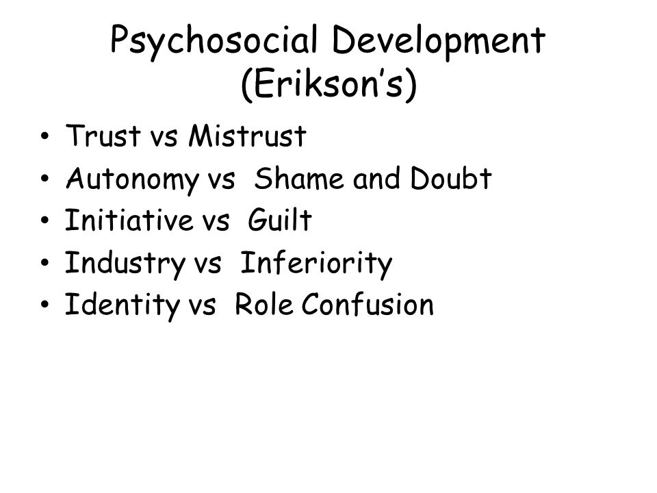 Psychosocial Development (Erikson's) Trust vs Mistrust Autonomy vs Shame and Doubt Initiative vs Guilt Industry vs Inferiority Identity vs Role Confusion