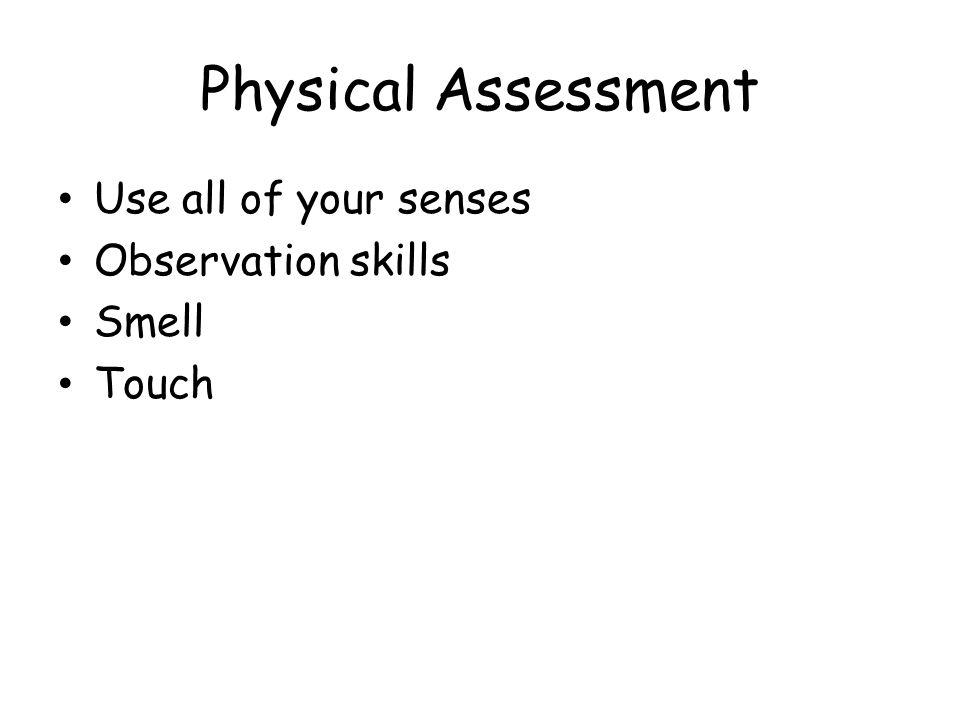 Physical Assessment Use all of your senses Observation skills Smell Touch