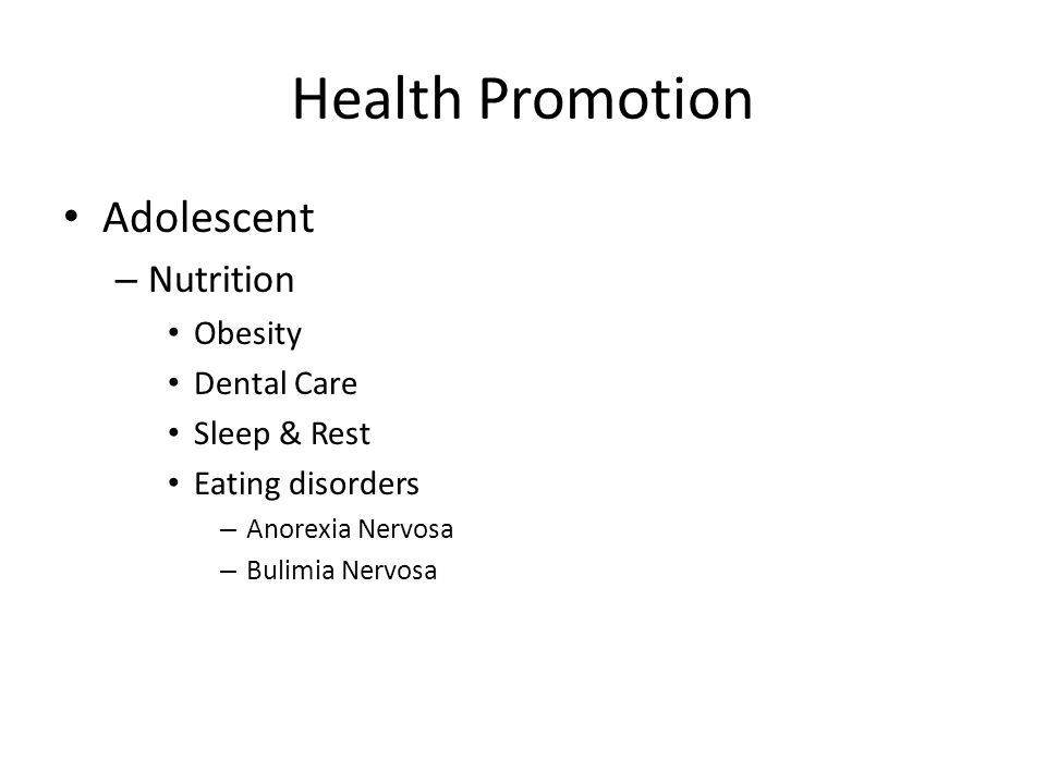 Health Promotion Adolescent – Nutrition Obesity Dental Care Sleep & Rest Eating disorders – Anorexia Nervosa – Bulimia Nervosa