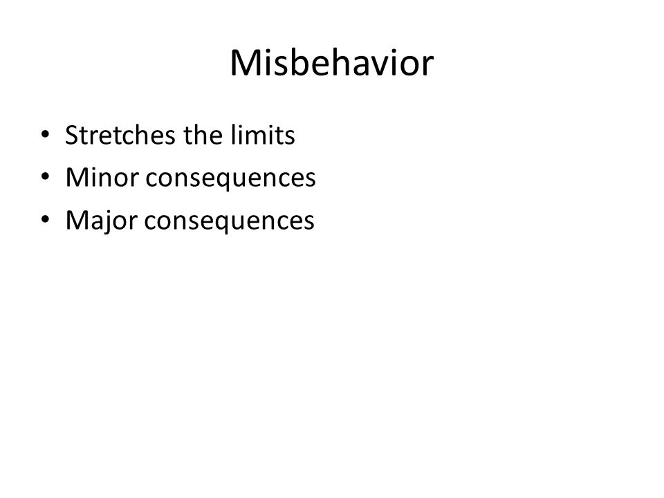 Misbehavior Stretches the limits Minor consequences Major consequences