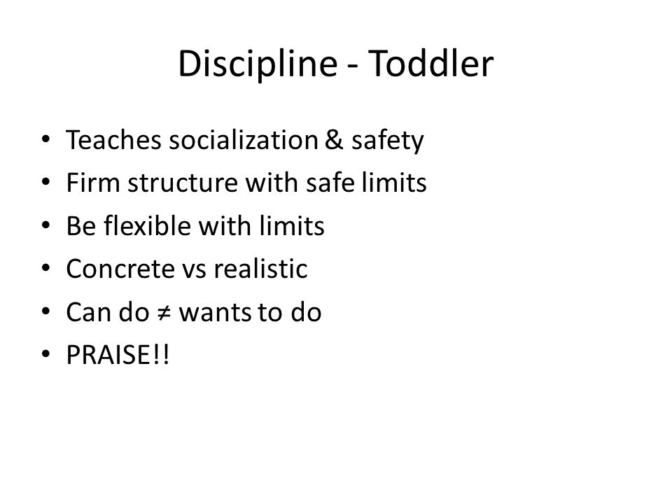 Discipline - Toddler Teaches socialization & safety Firm structure with safe limits Be flexible with limits Concrete vs realistic Can do ≠ wants to do PRAISE!!