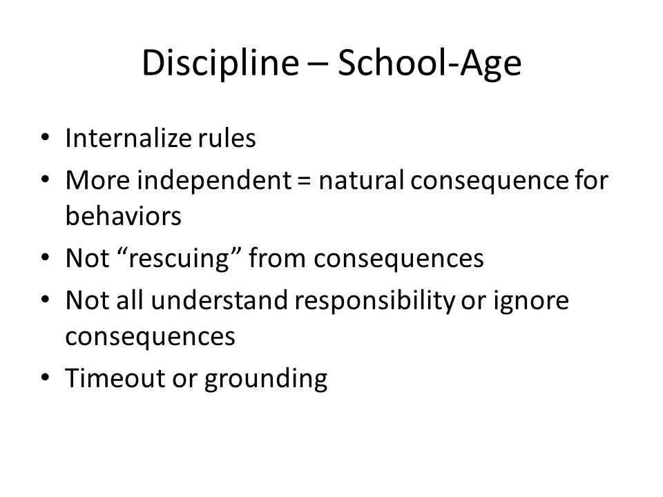 Discipline – School-Age Internalize rules More independent = natural consequence for behaviors Not rescuing from consequences Not all understand responsibility or ignore consequences Timeout or grounding