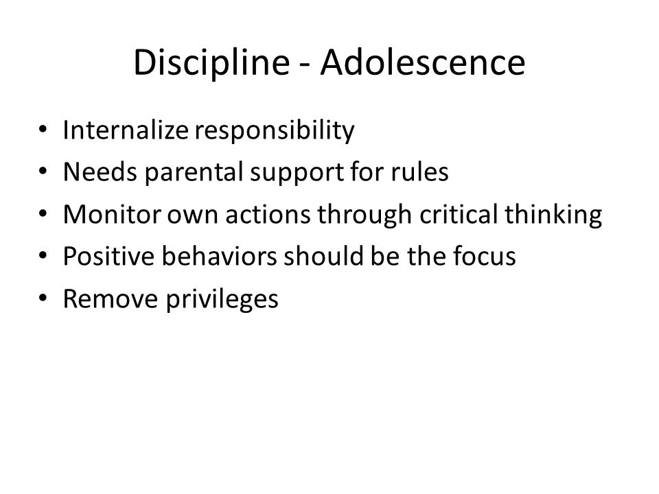 Discipline - Adolescence Internalize responsibility Needs parental support for rules Monitor own actions through critical thinking Positive behaviors should be the focus Remove privileges