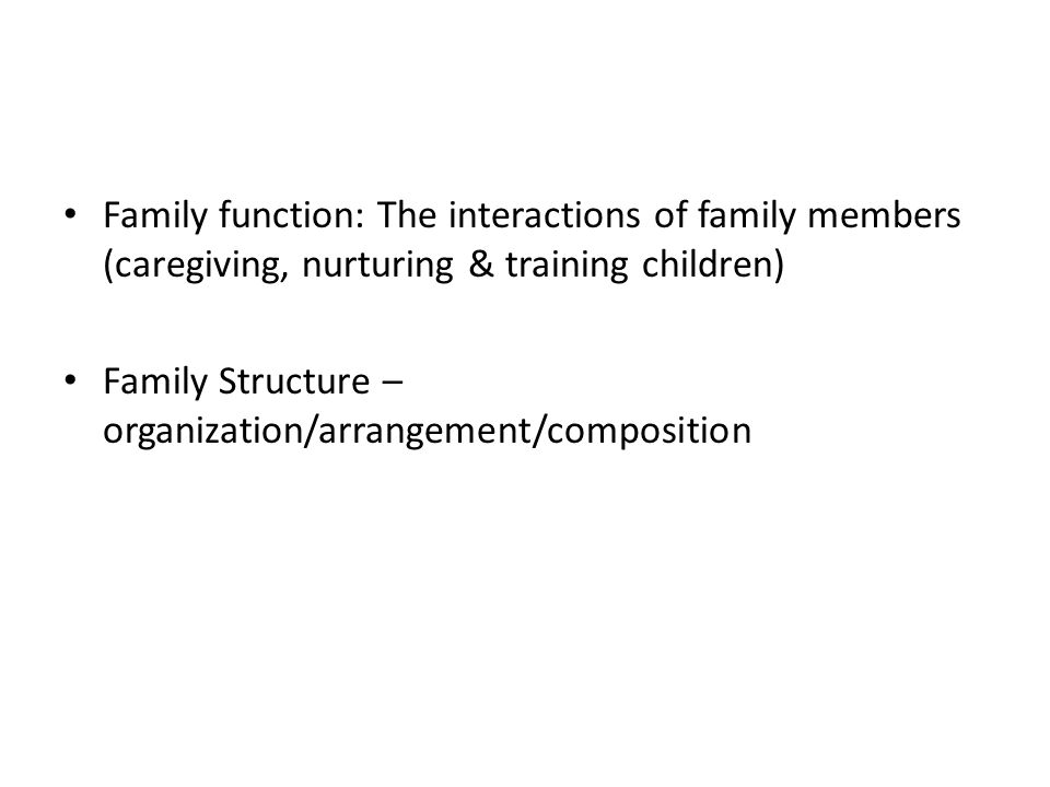 Family function: The interactions of family members (caregiving, nurturing & training children) Family Structure – organization/arrangement/composition