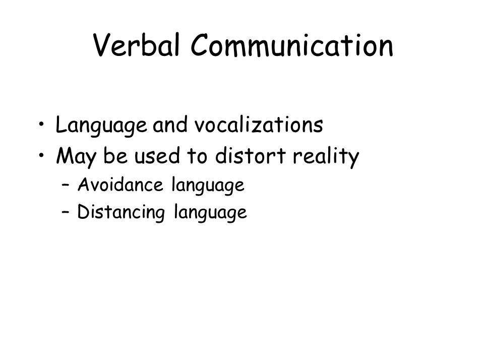 Verbal Communication Language and vocalizations May be used to distort reality –Avoidance language –Distancing language