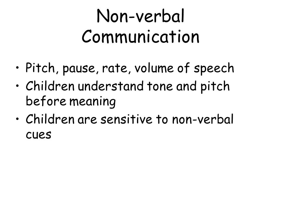 Non-verbal Communication Pitch, pause, rate, volume of speech Children understand tone and pitch before meaning Children are sensitive to non-verbal cues