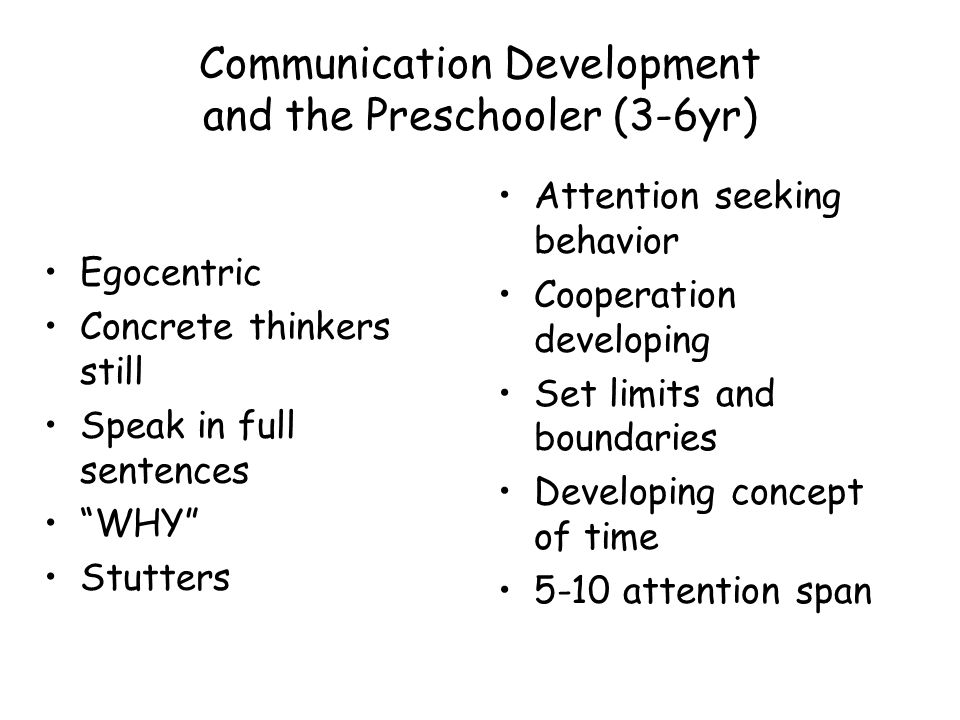 Communication Development and the Preschooler (3-6yr) Egocentric Concrete thinkers still Speak in full sentences WHY Stutters Attention seeking behavior Cooperation developing Set limits and boundaries Developing concept of time 5-10 attention span