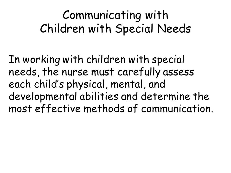 Communicating with Children with Special Needs In working with children with special needs, the nurse must carefully assess each child's physical, mental, and developmental abilities and determine the most effective methods of communication.