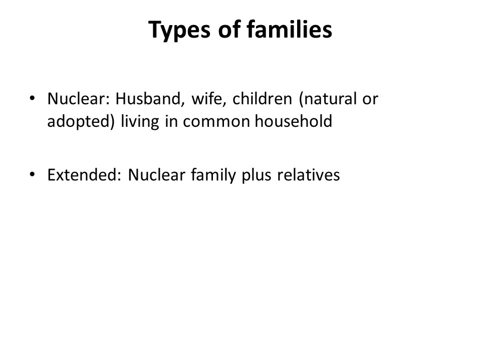 Types of families Nuclear: Husband, wife, children (natural or adopted) living in common household Extended: Nuclear family plus relatives