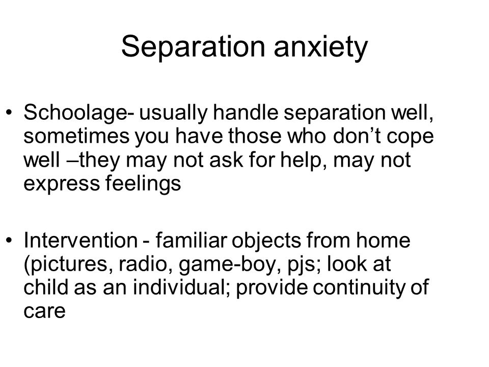 Separation anxiety Schoolage- usually handle separation well, sometimes you have those who don't cope well –they may not ask for help, may not express feelings Intervention - familiar objects from home (pictures, radio, game-boy, pjs; look at child as an individual; provide continuity of care
