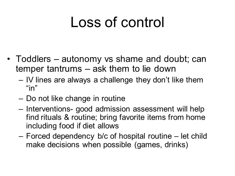 Loss of control Toddlers – autonomy vs shame and doubt; can temper tantrums – ask them to lie down –IV lines are always a challenge they don't like them in –Do not like change in routine –Interventions- good admission assessment will help find rituals & routine; bring favorite items from home including food if diet allows –Forced dependency b/c of hospital routine – let child make decisions when possible (games, drinks)