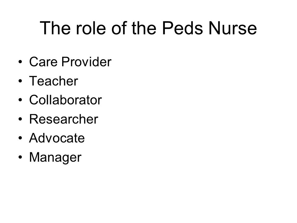 The role of the Peds Nurse Care Provider Teacher Collaborator Researcher Advocate Manager