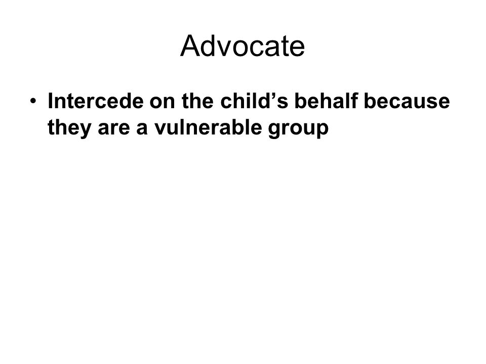 Advocate Intercede on the child's behalf because they are a vulnerable group