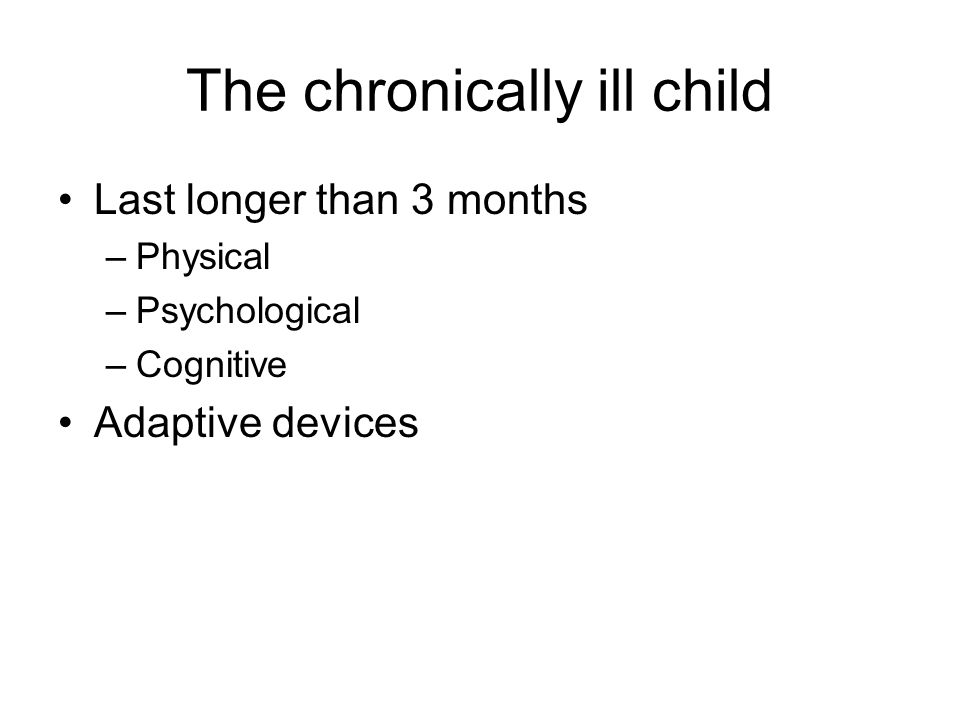 The chronically ill child Last longer than 3 months –Physical –Psychological –Cognitive Adaptive devices