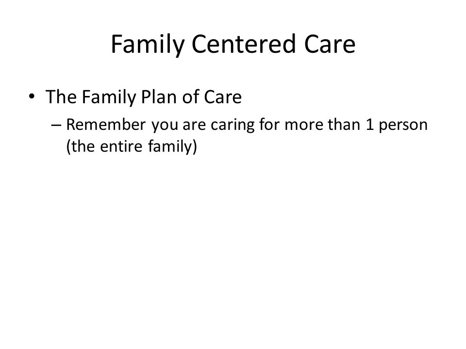 Family Centered Care The Family Plan of Care – Remember you are caring for more than 1 person (the entire family)