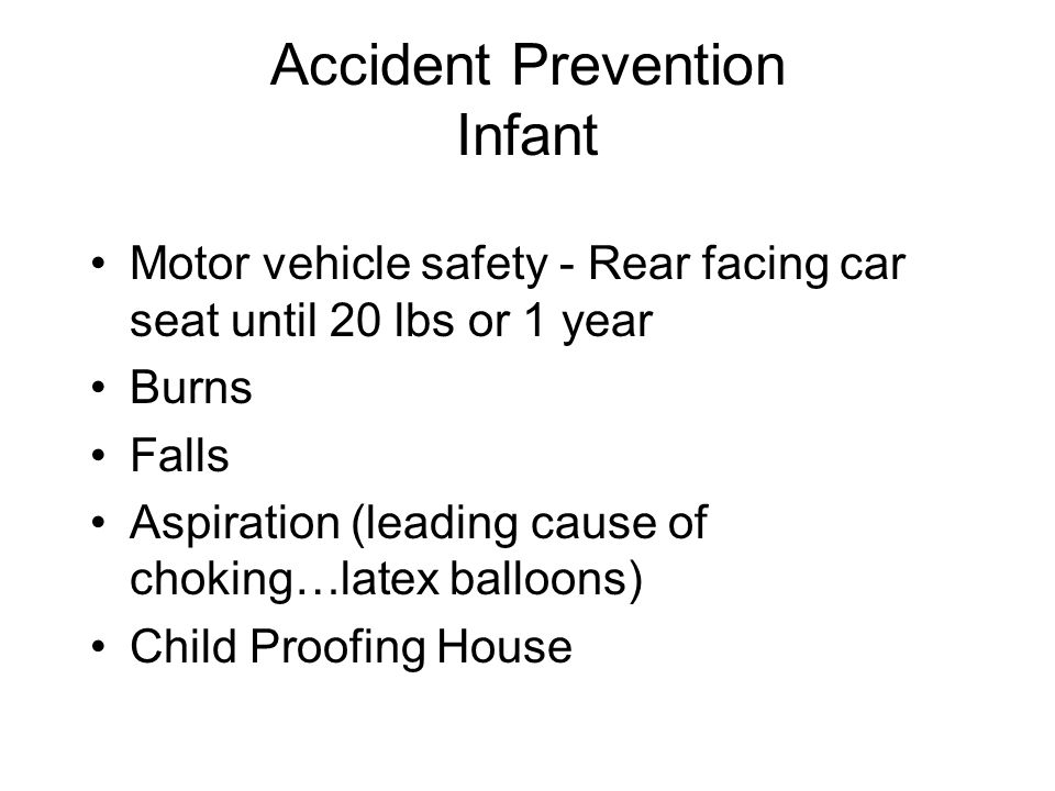 Accident Prevention Infant Motor vehicle safety - Rear facing car seat until 20 lbs or 1 year Burns Falls Aspiration (leading cause of choking…latex balloons) Child Proofing House