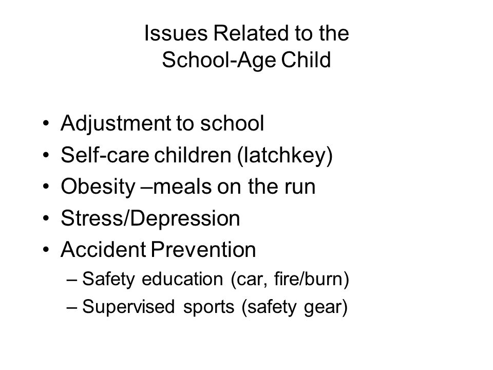 Issues Related to the School-Age Child Adjustment to school Self-care children (latchkey) Obesity –meals on the run Stress/Depression Accident Prevention –Safety education (car, fire/burn) –Supervised sports (safety gear)