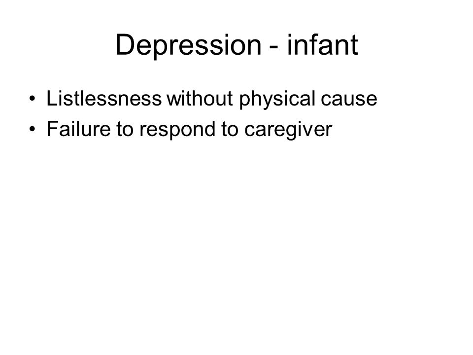 Depression - infant Listlessness without physical cause Failure to respond to caregiver