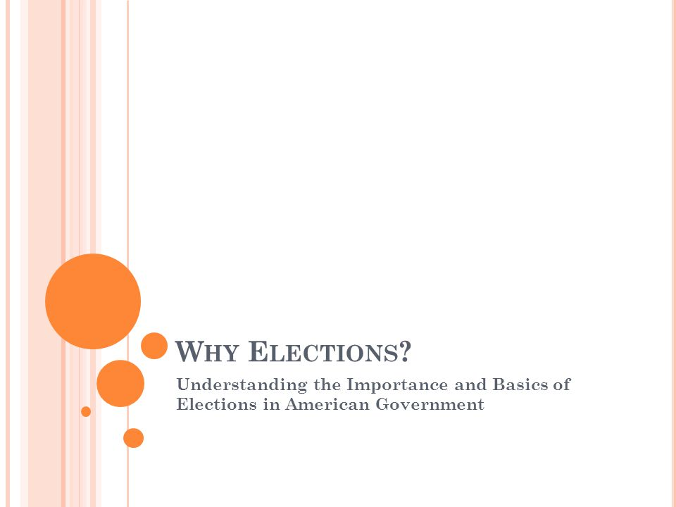 W HY E LECTIONS ? Understanding the Importance and Basics of Elections in American Government