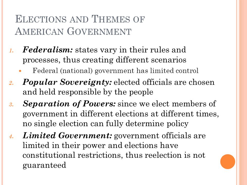 E LECTIONS AND T HEMES OF A MERICAN G OVERNMENT 1. Federalism: states vary in their rules and processes, thus creating different scenarios Federal (na
