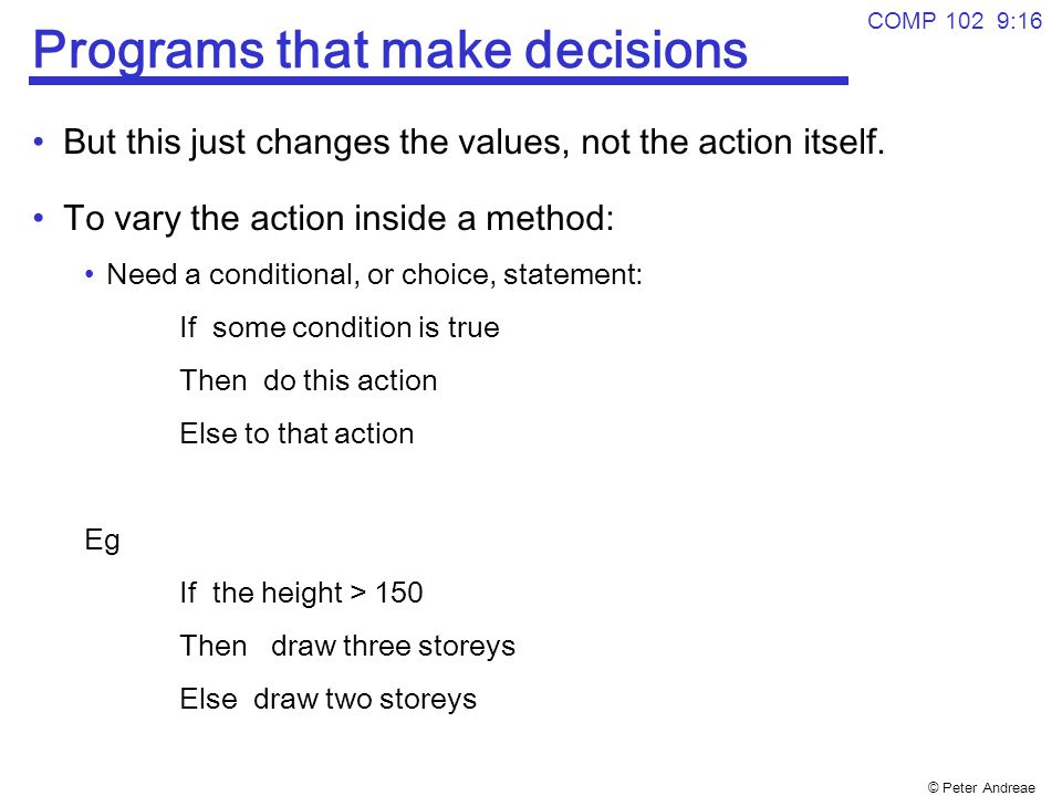© Peter Andreae COMP 102 9:16 Programs that make decisions But this just changes the values, not the action itself.