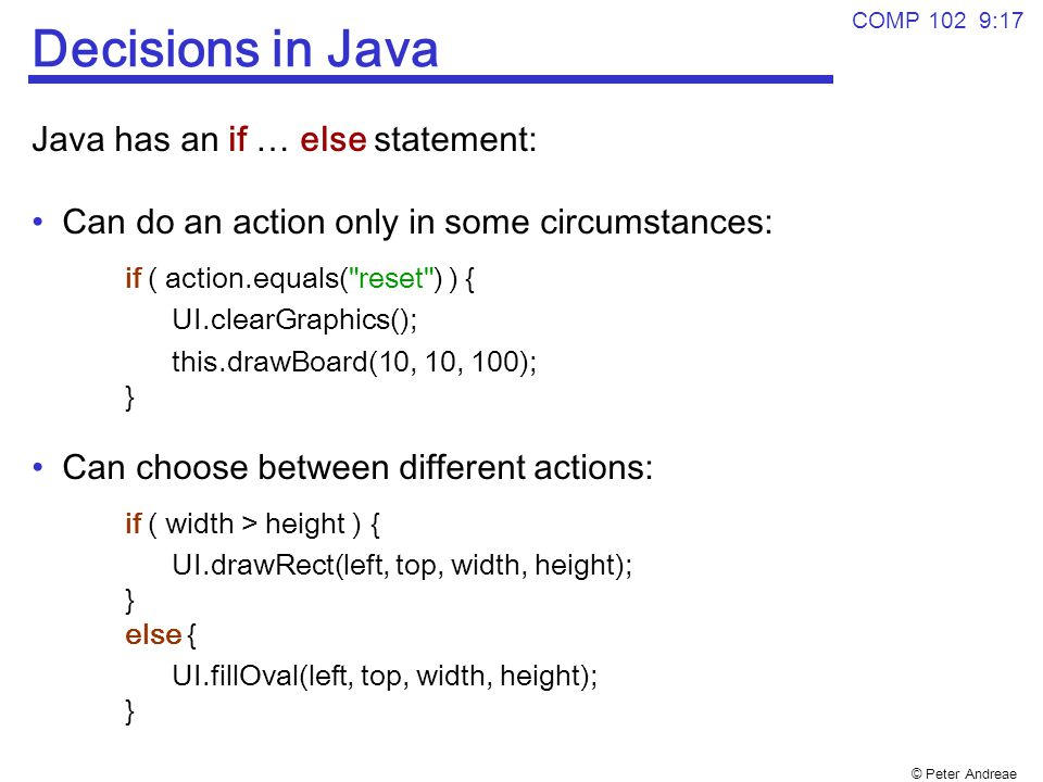 © Peter Andreae COMP 102 9:17 Decisions in Java Java has an if … else statement: Can do an action only in some circumstances: if ( action.equals( reset ) ) { UI.clearGraphics(); this.drawBoard(10, 10, 100); } Can choose between different actions: if ( width > height ) { UI.drawRect(left, top, width, height); } else { UI.fillOval(left, top, width, height); }