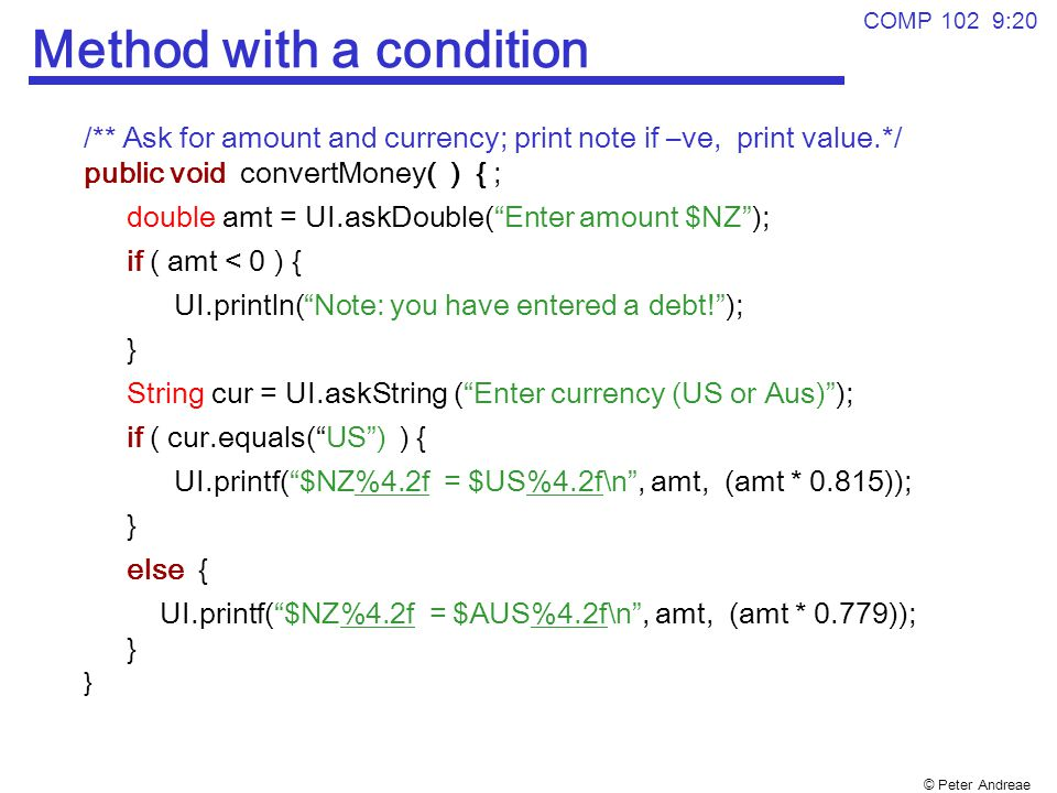 © Peter Andreae COMP 102 9:20 Method with a condition /** Ask for amount and currency; print note if –ve, print value.*/ public void convertMoney( ) { ; double amt = UI.askDouble( Enter amount $NZ ); if ( amt < 0 ) { UI.println( Note: you have entered a debt! ); } String cur = UI.askString ( Enter currency (US or Aus) ); if ( cur.equals( US ) ) { UI.printf( $NZ%4.2f = $US%4.2f\n , amt, (amt * 0.815)); } else { UI.printf( $NZ%4.2f = $AUS%4.2f\n , amt, (amt * 0.779)); } }