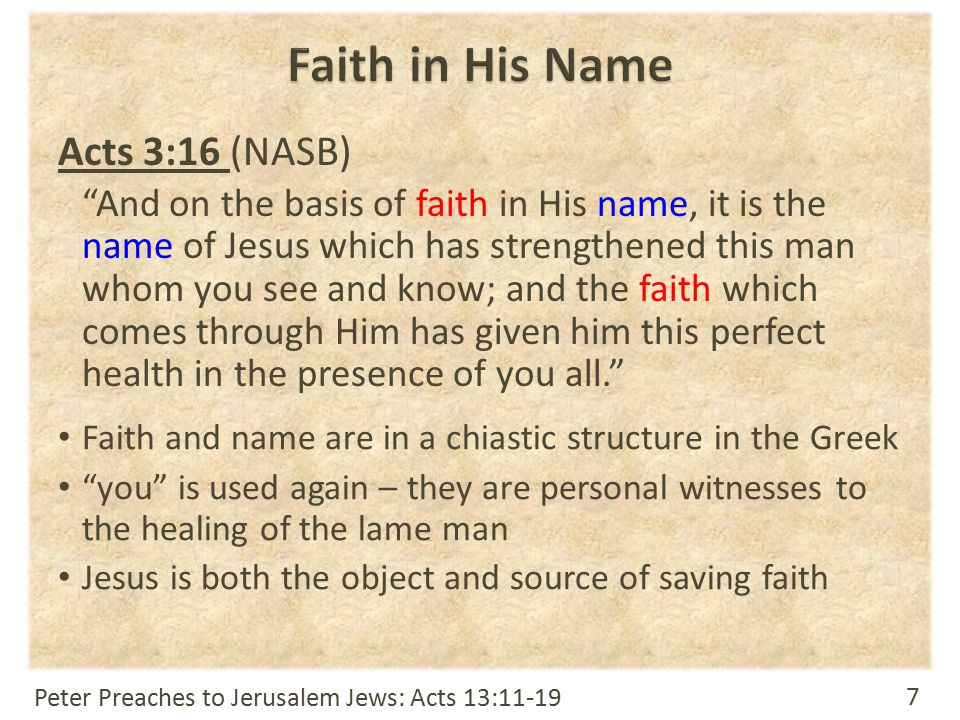 7 Acts 3:16 (NASB) And on the basis of faith in His name, it is the name of Jesus which has strengthened this man whom you see and know; and the faith which comes through Him has given him this perfect health in the presence of you all. Faith and name are in a chiastic structure in the Greek you is used again – they are personal witnesses to the healing of the lame man Jesus is both the object and source of saving faith Peter Preaches to Jerusalem Jews: Acts 13:11-19