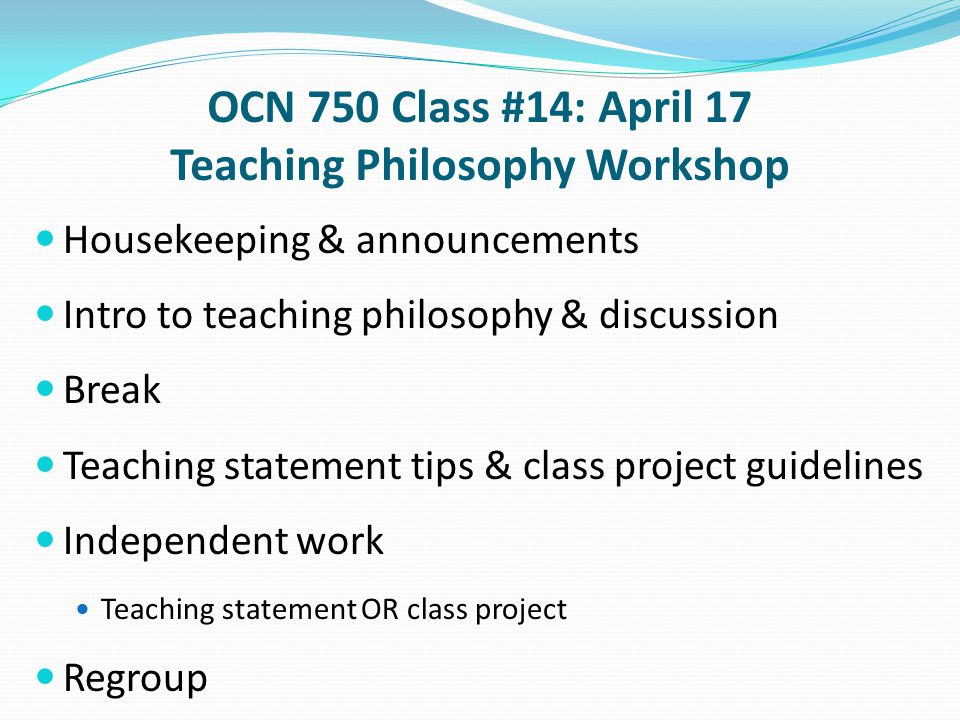 OCN 750 Class #14: April 17 Teaching Philosophy Workshop Housekeeping & announcements Intro to teaching philosophy & discussion Break Teaching statement tips & class project guidelines Independent work Teaching statement OR class project Regroup