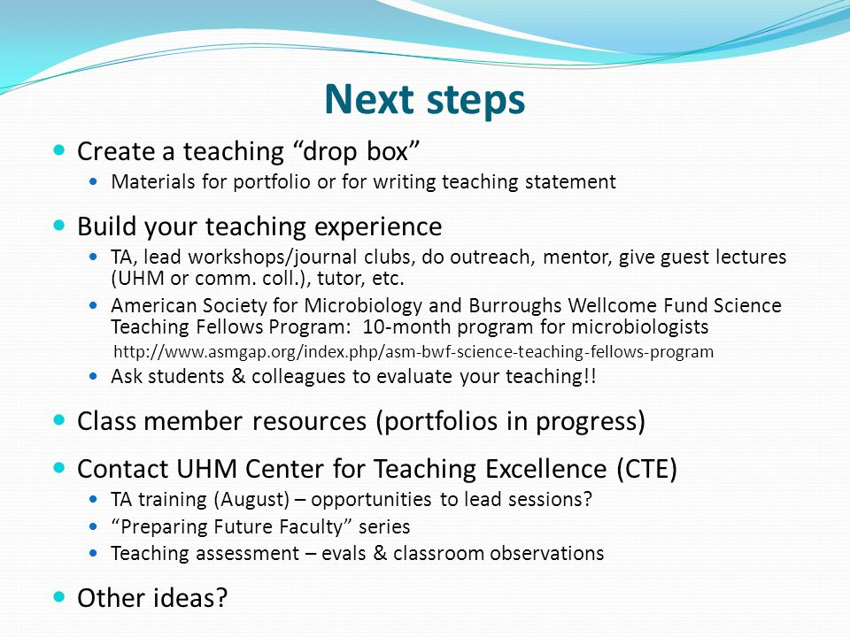 Next steps Create a teaching drop box Materials for portfolio or for writing teaching statement Build your teaching experience TA, lead workshops/journal clubs, do outreach, mentor, give guest lectures (UHM or comm.